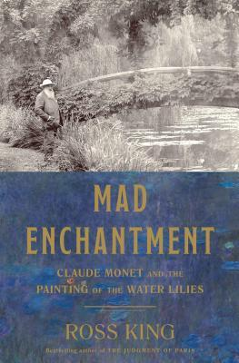 Mad Enchantment: Clause Monet and the Painting of the Water Lilies